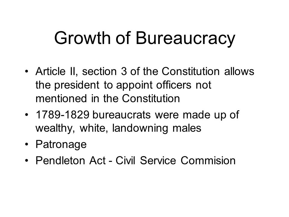 Growth of Bureaucracy Article II, section 3 of the Constitution allows the president to appoint officers not mentioned in the Constitution 1789-1829 bureaucrats were made up of wealthy, white, landowning males Patronage Pendleton Act - Civil Service Commision