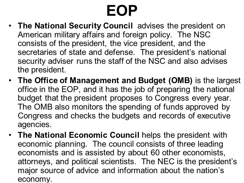 EOP The National Security Council advises the president on American military affairs and foreign policy.