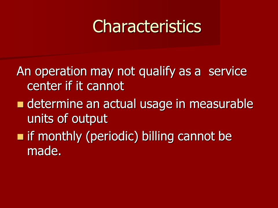 Characteristics Characteristics An operation may not qualify as a service center if it cannot determine an actual usage in measurable units of output determine an actual usage in measurable units of output if monthly (periodic) billing cannot be made.