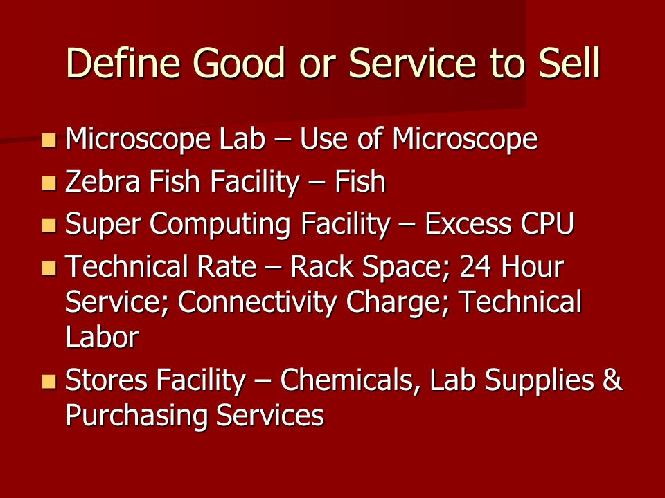 Define Good or Service to Sell Microscope Lab – Use of Microscope Microscope Lab – Use of Microscope Zebra Fish Facility – Fish Zebra Fish Facility – Fish Super Computing Facility – Excess CPU Super Computing Facility – Excess CPU Technical Rate – Rack Space; 24 Hour Service; Connectivity Charge; Technical Labor Technical Rate – Rack Space; 24 Hour Service; Connectivity Charge; Technical Labor Stores Facility – Chemicals, Lab Supplies & Purchasing Services Stores Facility – Chemicals, Lab Supplies & Purchasing Services