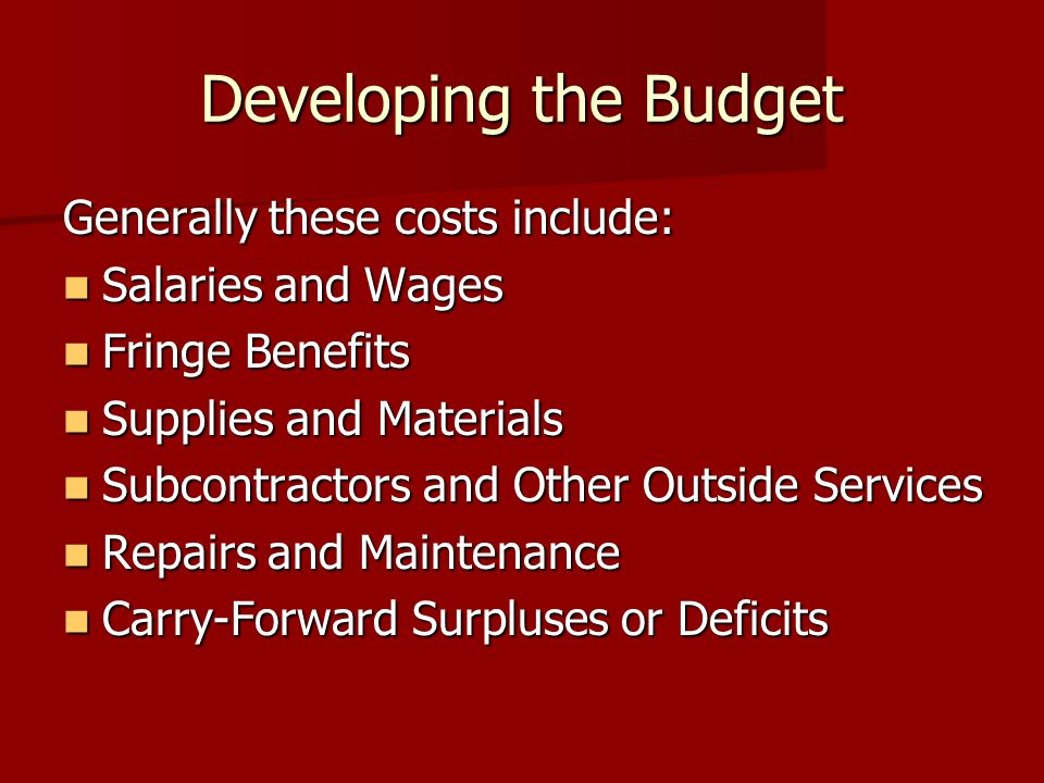 Developing the Budget Generally these costs include: Salaries and Wages Salaries and Wages Fringe Benefits Fringe Benefits Supplies and Materials Supplies and Materials Subcontractors and Other Outside Services Subcontractors and Other Outside Services Repairs and Maintenance Repairs and Maintenance Carry-Forward Surpluses or Deficits Carry-Forward Surpluses or Deficits