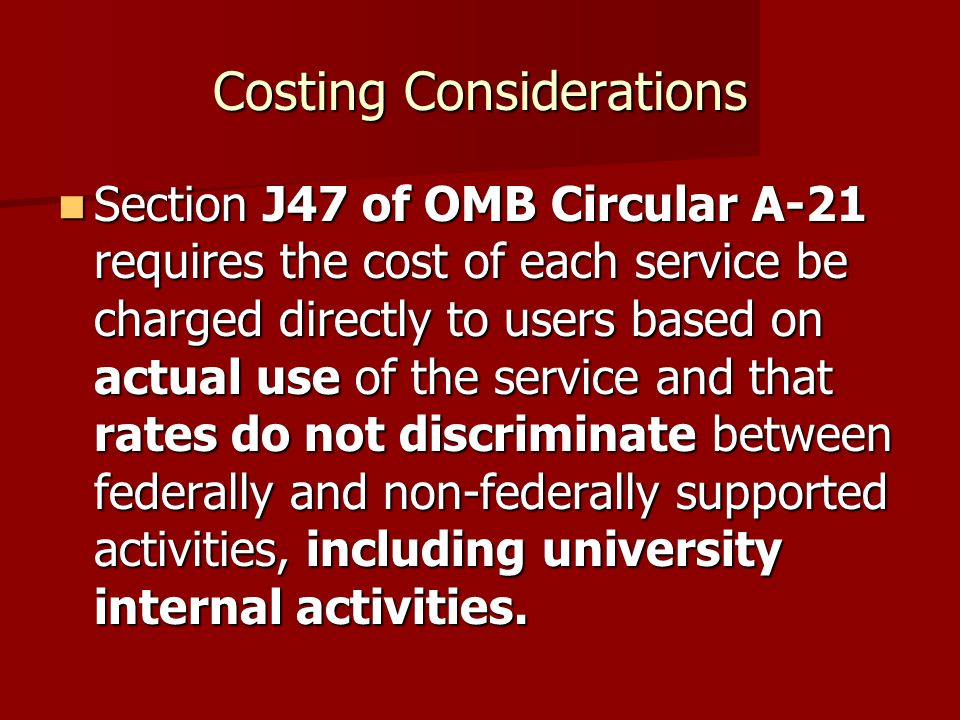 Costing Considerations Section J47 of OMB Circular A-21 requires the cost of each service be charged directly to users based on actual use of the service and that rates do not discriminate between federally and non-federally supported activities, including university internal activities.