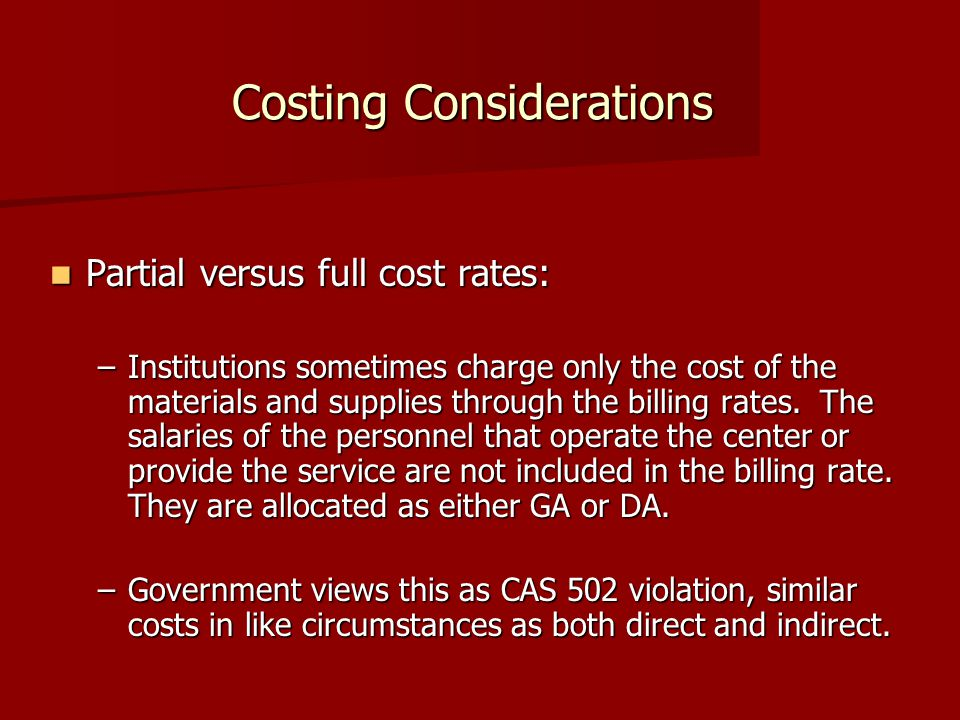 Costing Considerations Partial versus full cost rates: Partial versus full cost rates: –Institutions sometimes charge only the cost of the materials and supplies through the billing rates.