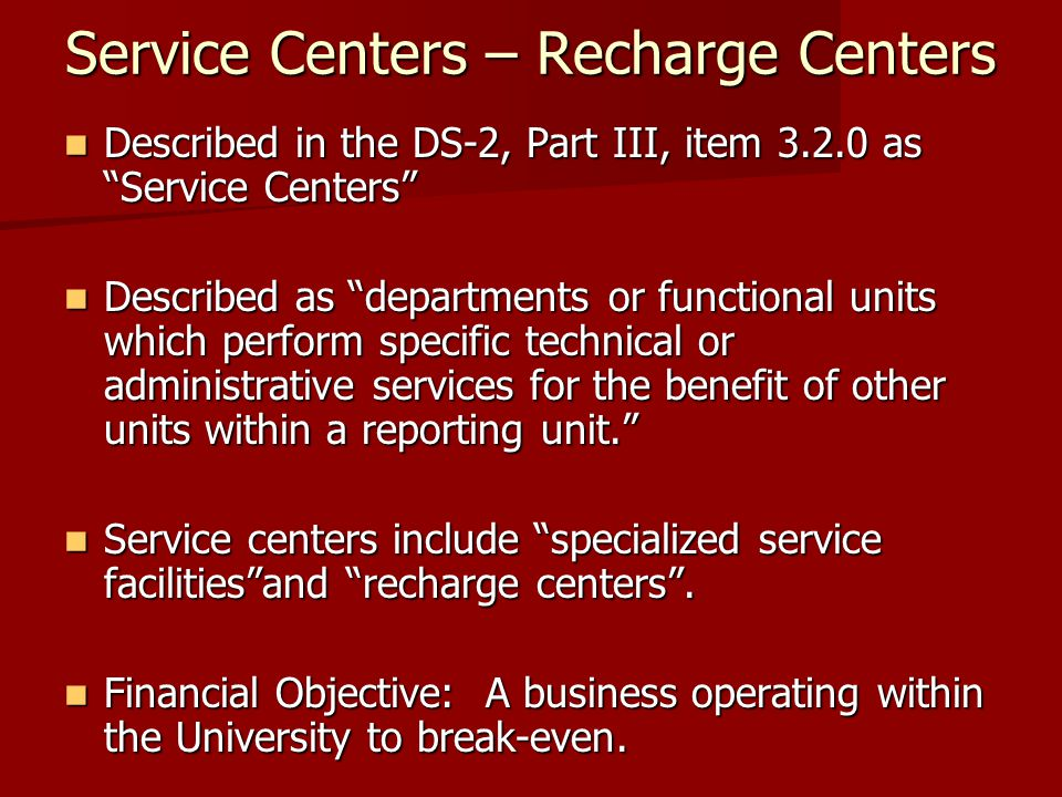 Service Centers – Recharge Centers Described in the DS-2, Part III, item 3.2.0 as Service Centers Described in the DS-2, Part III, item 3.2.0 as Service Centers Described as departments or functional units which perform specific technical or administrative services for the benefit of other units within a reporting unit. Described as departments or functional units which perform specific technical or administrative services for the benefit of other units within a reporting unit. Service centers include specialized service facilities and recharge centers .