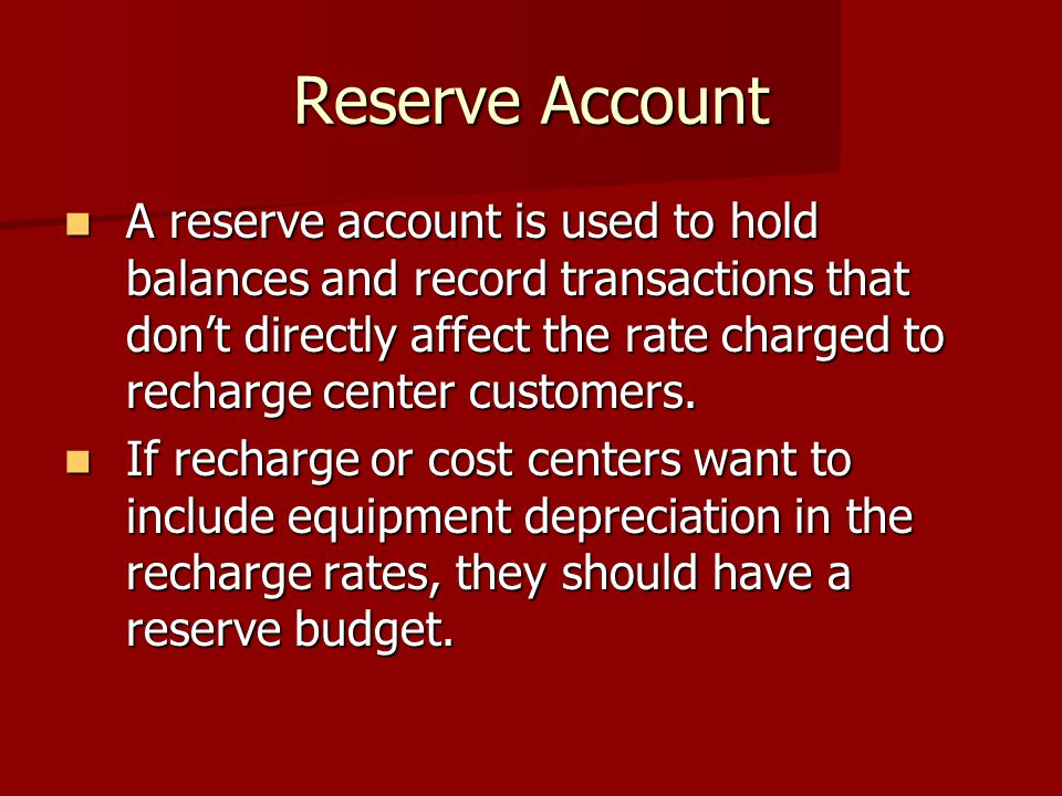 Reserve Account A reserve account is used to hold balances and record transactions that don't directly affect the rate charged to recharge center customers.