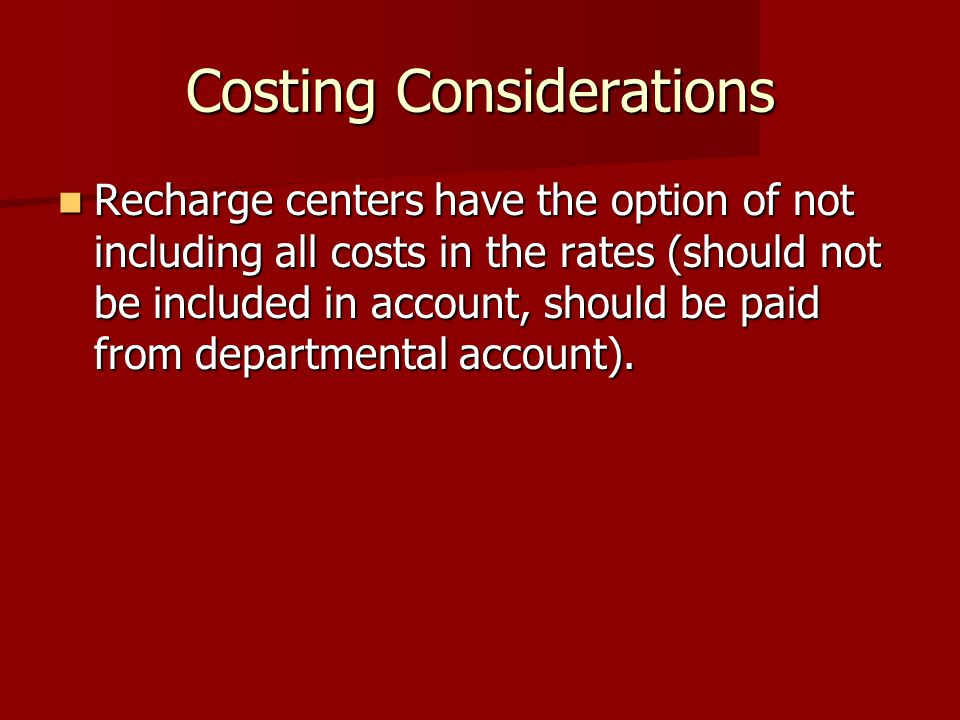 Costing Considerations Recharge centers have the option of not including all costs in the rates (should not be included in account, should be paid from departmental account).