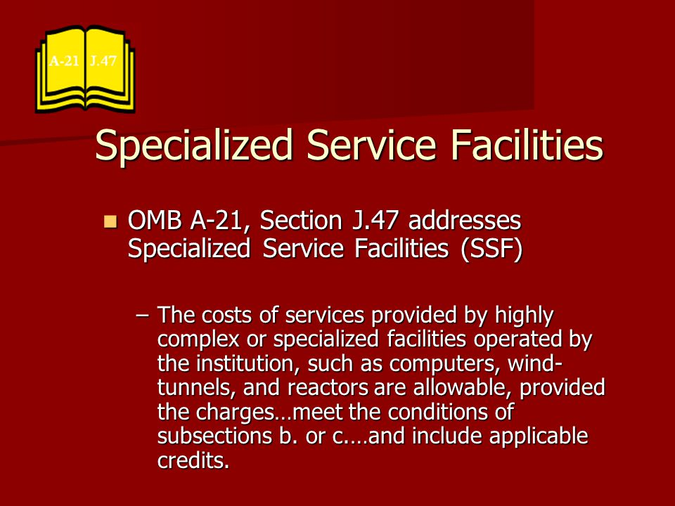 Specialized Service Facilities OMB A-21, Section J.47 addresses Specialized Service Facilities (SSF) OMB A-21, Section J.47 addresses Specialized Service Facilities (SSF) –The costs of services provided by highly complex or specialized facilities operated by the institution, such as computers, wind- tunnels, and reactors are allowable, provided the charges…meet the conditions of subsections b.