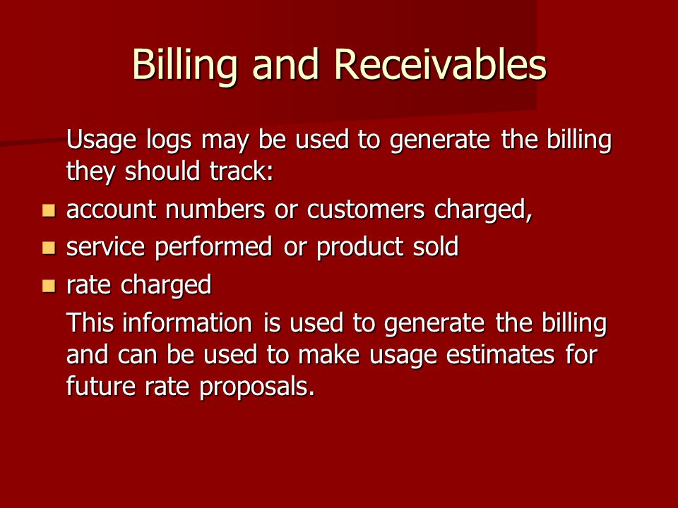 Billing and Receivables Usage logs may be used to generate the billing they should track: account numbers or customers charged, account numbers or customers charged, service performed or product sold service performed or product sold rate charged rate charged This information is used to generate the billing and can be used to make usage estimates for future rate proposals.