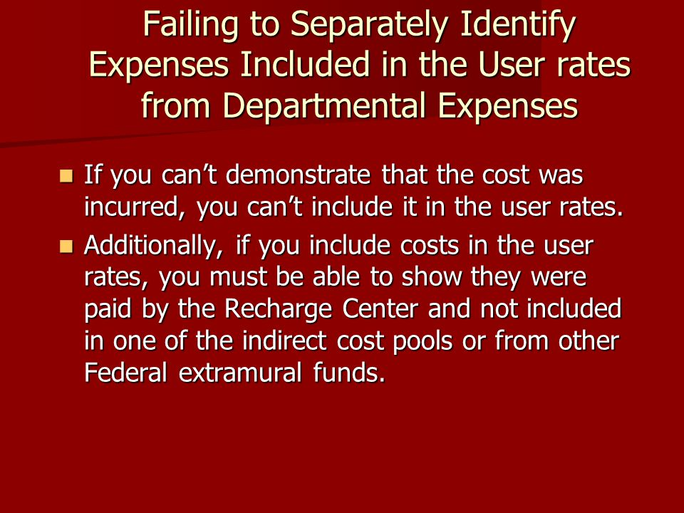 Failing to Separately Identify Expenses Included in the User rates from Departmental Expenses If you can't demonstrate that the cost was incurred, you can't include it in the user rates.