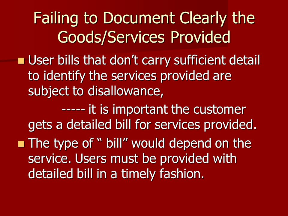 Failing to Document Clearly the Goods/Services Provided User bills that don't carry sufficient detail to identify the services provided are subject to disallowance, User bills that don't carry sufficient detail to identify the services provided are subject to disallowance, ----- it is important the customer gets a detailed bill for services provided.