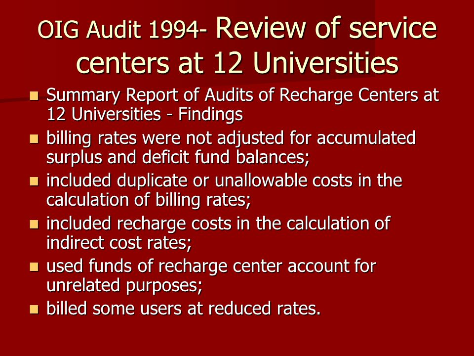 OIG Audit 1994- Review of service centers at 12 Universities Summary Report of Audits of Recharge Centers at 12 Universities - Findings Summary Report of Audits of Recharge Centers at 12 Universities - Findings billing rates were not adjusted for accumulated surplus and deficit fund balances; billing rates were not adjusted for accumulated surplus and deficit fund balances; included duplicate or unallowable costs in the calculation of billing rates; included duplicate or unallowable costs in the calculation of billing rates; included recharge costs in the calculation of indirect cost rates; included recharge costs in the calculation of indirect cost rates; used funds of recharge center account for unrelated purposes; used funds of recharge center account for unrelated purposes; billed some users at reduced rates.
