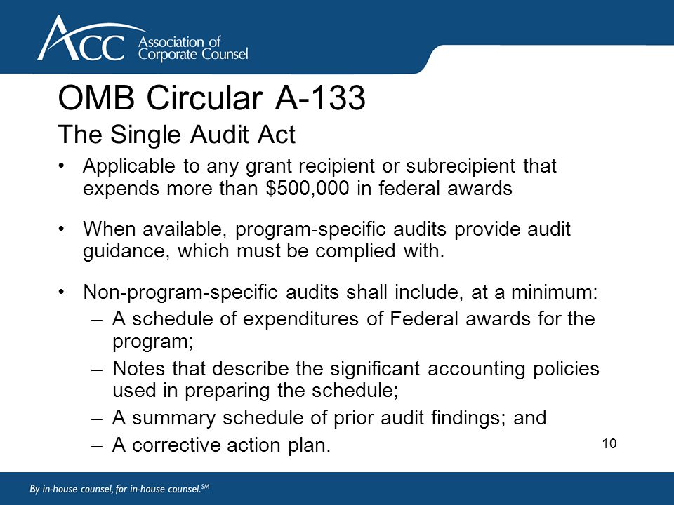 10 OMB Circular A-133 The Single Audit Act Applicable to any grant recipient or subrecipient that expends more than $500,000 in federal awards When available, program-specific audits provide audit guidance, which must be complied with.