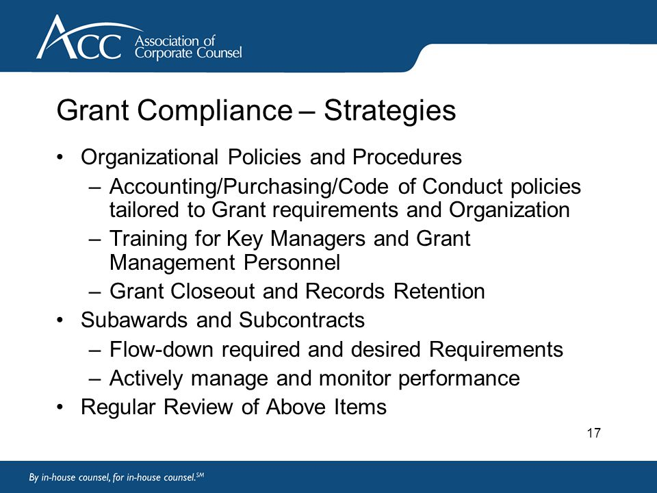 17 Grant Compliance – Strategies Organizational Policies and Procedures –Accounting/Purchasing/Code of Conduct policies tailored to Grant requirements and Organization –Training for Key Managers and Grant Management Personnel –Grant Closeout and Records Retention Subawards and Subcontracts –Flow-down required and desired Requirements –Actively manage and monitor performance Regular Review of Above Items