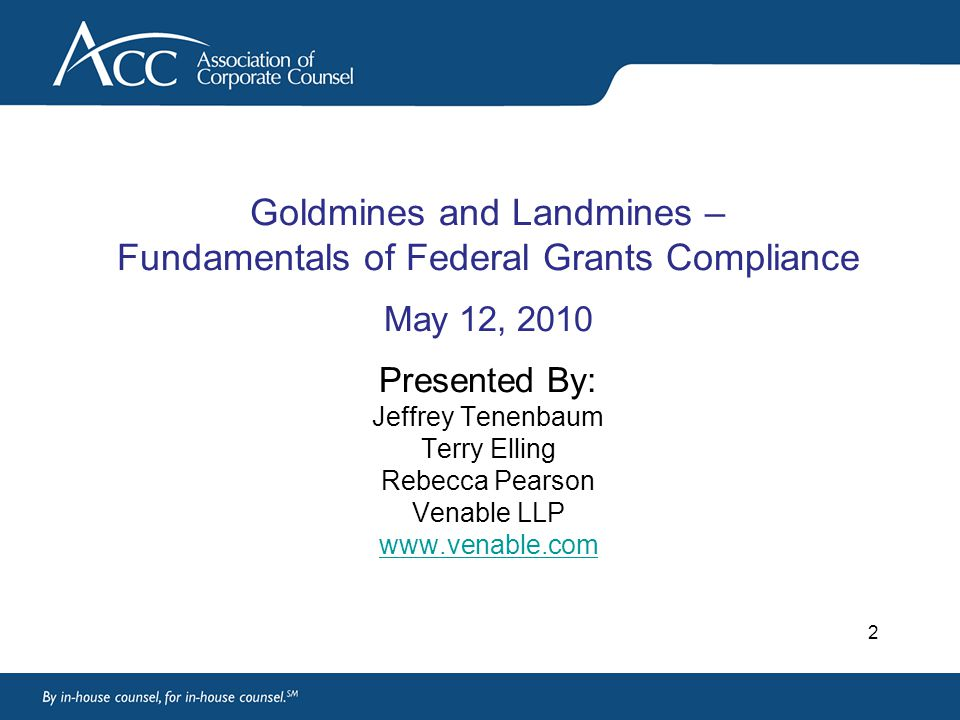 2 Goldmines and Landmines – Fundamentals of Federal Grants Compliance May 12, 2010 Presented By: Jeffrey Tenenbaum Terry Elling Rebecca Pearson Venable LLP www.venable.com www.venable.com