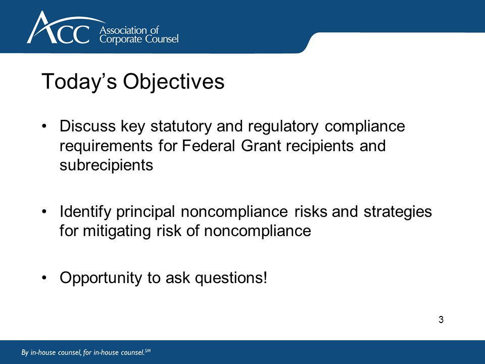 3 Today's Objectives Discuss key statutory and regulatory compliance requirements for Federal Grant recipients and subrecipients Identify principal noncompliance risks and strategies for mitigating risk of noncompliance Opportunity to ask questions!