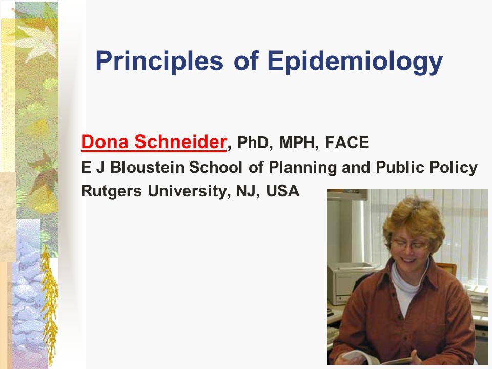 Principles of Epidemiology Dona SchneiderDona Schneider, PhD, MPH, FACE E J Bloustein School of Planning and Public Policy Rutgers University, NJ, USA