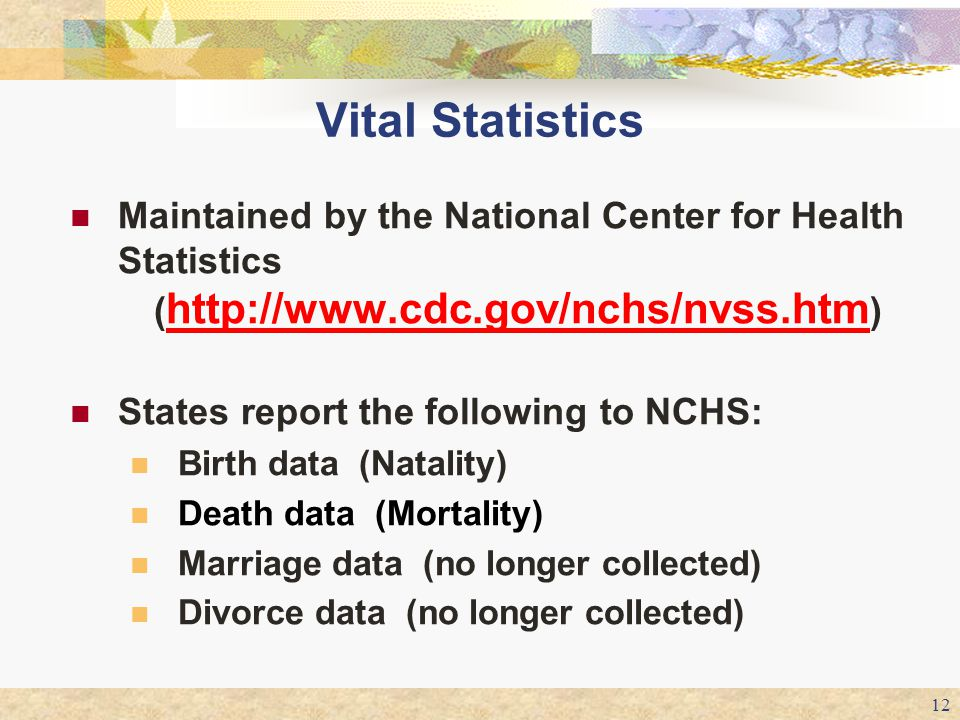 12 Vital Statistics Maintained by the National Center for Health Statistics ( http://www.cdc.gov/nchs/nvss.htm ) http://www.cdc.gov/nchs/nvss.htm Stat