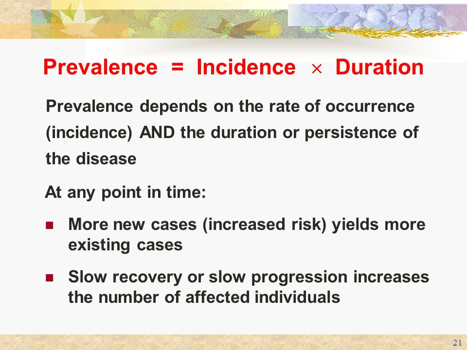 21 Prevalence = Incidence  Duration Prevalence depends on the rate of occurrence (incidence) AND the duration or persistence of the disease At any po