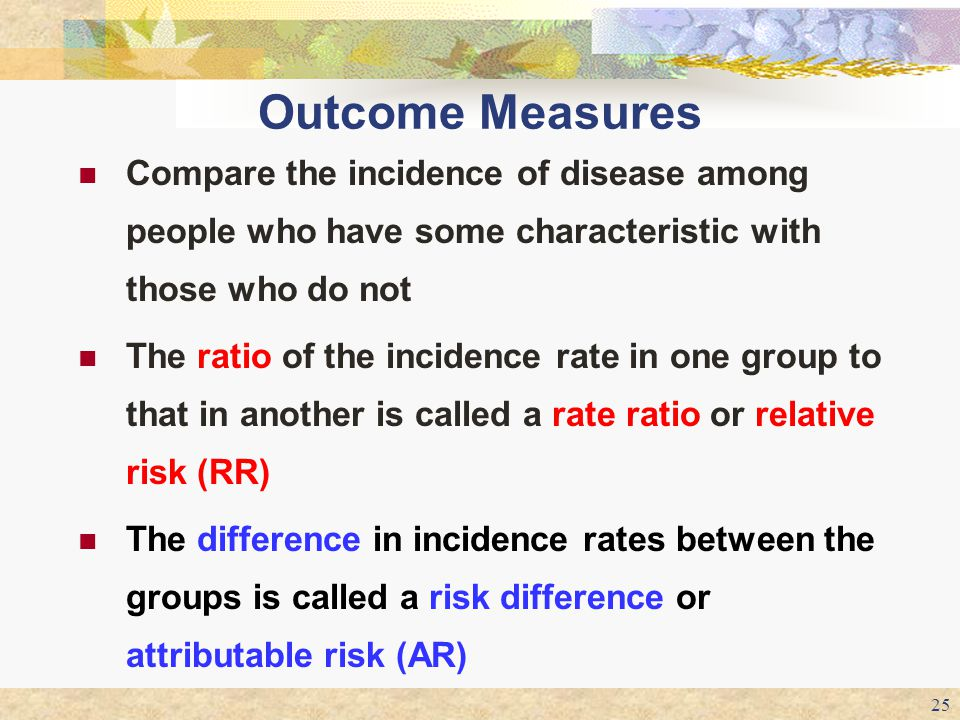25 Outcome Measures Compare the incidence of disease among people who have some characteristic with those who do not The ratio of the incidence rate i