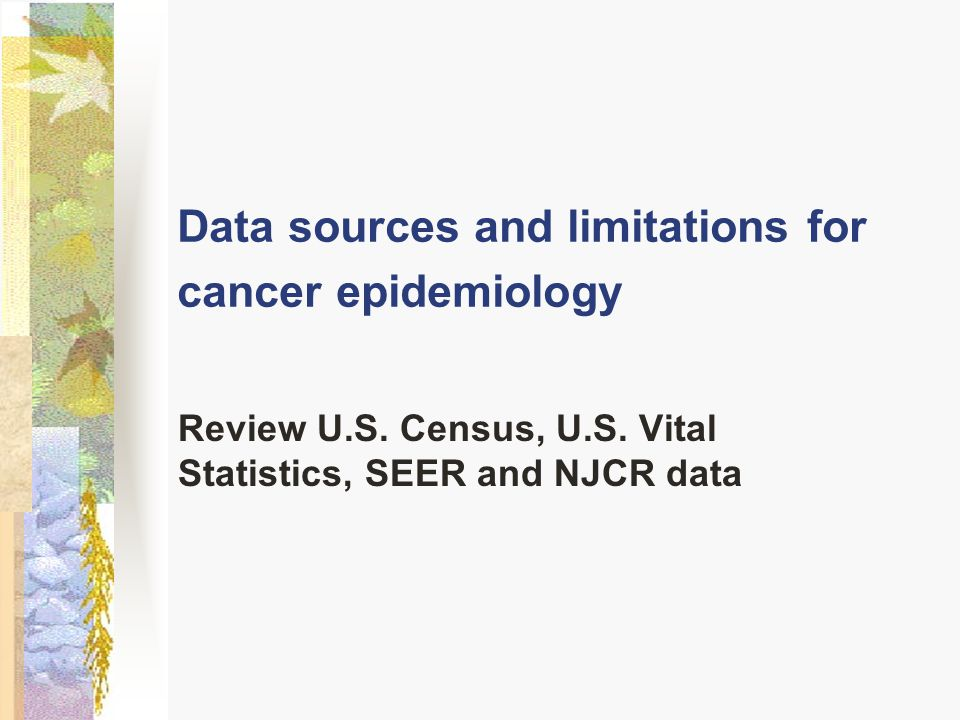Data sources and limitations for cancer epidemiology Review U.S. Census, U.S. Vital Statistics, SEER and NJCR data