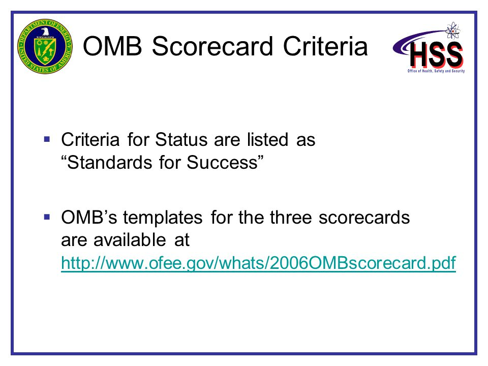 OMB Scorecard Criteria  Criteria for Status are listed as Standards for Success  OMB's templates for the three scorecards are available at http://www.ofee.gov/whats/2006OMBscorecard.pdf http://www.ofee.gov/whats/2006OMBscorecard.pdf
