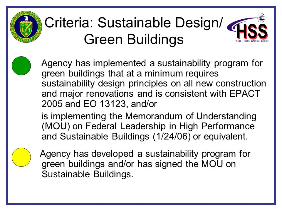 Criteria: Sustainable Design/ Green Buildings Agency has implemented a sustainability program for green buildings that at a minimum requires sustainability design principles on all new construction and major renovations and is consistent with EPACT 2005 and EO 13123, and/or is implementing the Memorandum of Understanding (MOU) on Federal Leadership in High Performance and Sustainable Buildings (1/24/06) or equivalent.