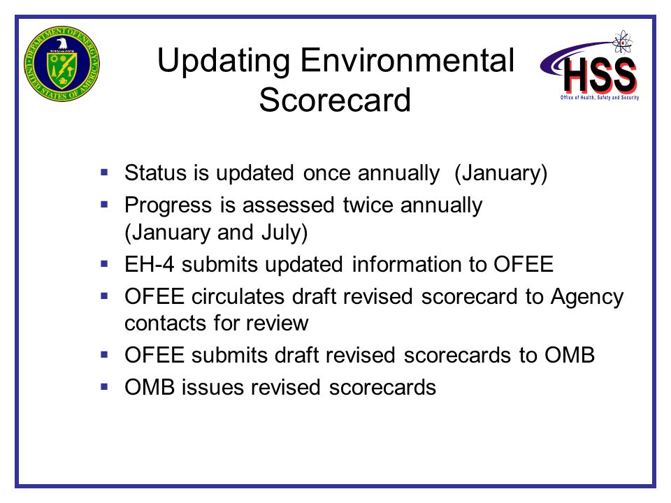 Updating Environmental Scorecard  Status is updated once annually (January)  Progress is assessed twice annually (January and July)  EH-4 submits updated information to OFEE  OFEE circulates draft revised scorecard to Agency contacts for review  OFEE submits draft revised scorecards to OMB  OMB issues revised scorecards