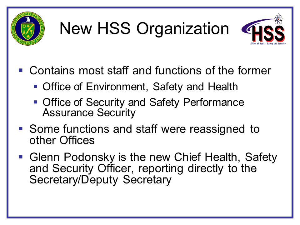 New HSS Organization  Contains most staff and functions of the former  Office of Environment, Safety and Health  Office of Security and Safety Performance Assurance Security  Some functions and staff were reassigned to other Offices  Glenn Podonsky is the new Chief Health, Safety and Security Officer, reporting directly to the Secretary/Deputy Secretary