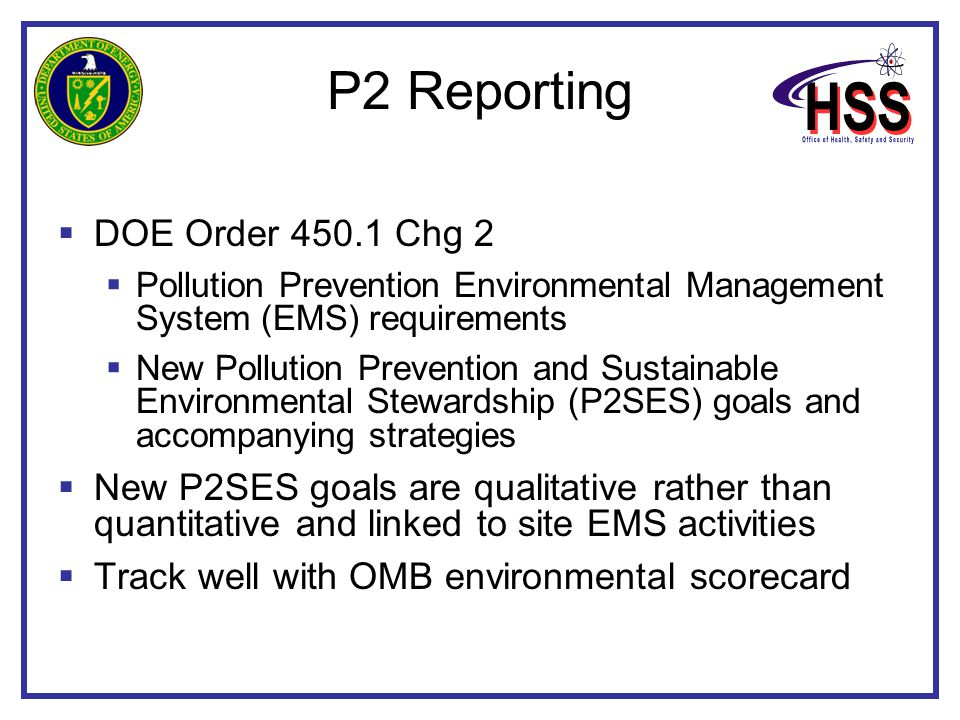 P2 Reporting  DOE Order 450.1 Chg 2  Pollution Prevention Environmental Management System (EMS) requirements  New Pollution Prevention and Sustainable Environmental Stewardship (P2SES) goals and accompanying strategies  New P2SES goals are qualitative rather than quantitative and linked to site EMS activities  Track well with OMB environmental scorecard