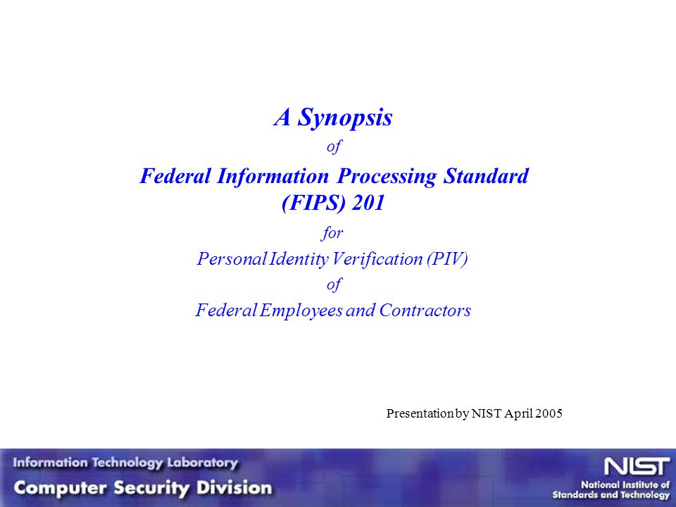 1 1 A Synopsis of Federal Information Processing Standard (FIPS) 201 for Personal Identity Verification (PIV) of Federal Employees and Contractors Presentation by NIST April 2005