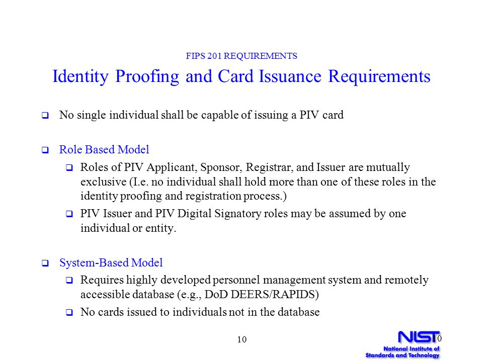 10 FIPS 201 REQUIREMENTS Identity Proofing and Card Issuance Requirements  No single individual shall be capable of issuing a PIV card  Role Based Model  Roles of PIV Applicant, Sponsor, Registrar, and Issuer are mutually exclusive (I.e.