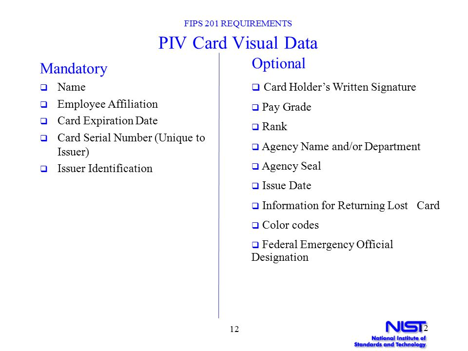 12 FIPS 201 REQUIREMENTS PIV Card Visual Data Mandatory  Name  Employee Affiliation  Card Expiration Date  Card Serial Number (Unique to Issuer)  Issuer Identification Optional  Card Holder's Written Signature  Pay Grade  Rank  Agency Name and/or Department  Agency Seal  Issue Date  Information for Returning Lost Card  Color codes  Federal Emergency Official Designation