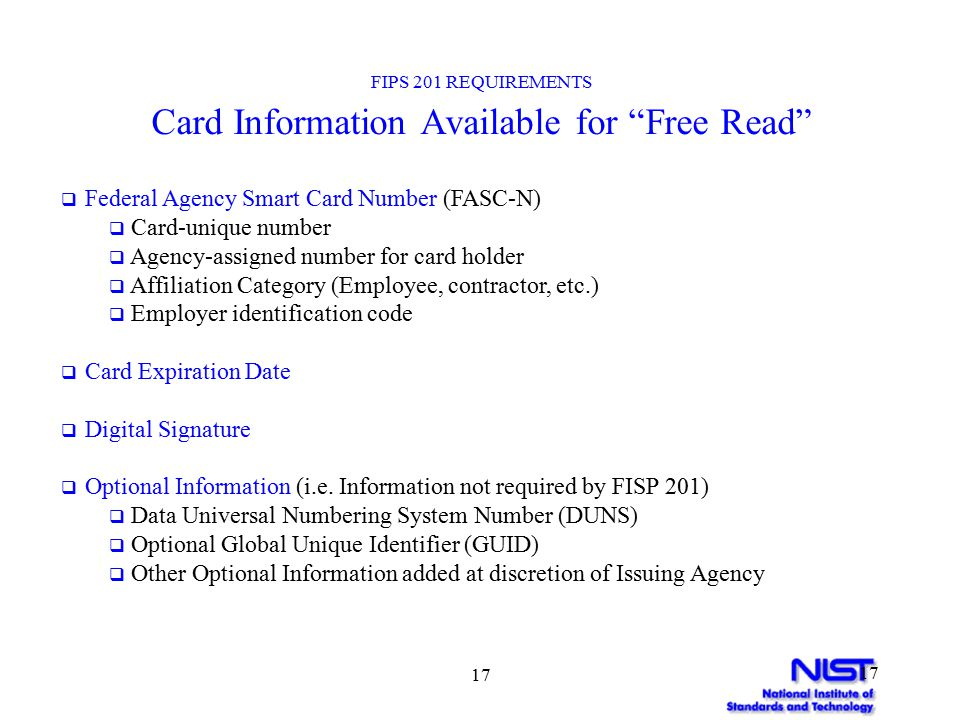 17 FIPS 201 REQUIREMENTS Card Information Available for Free Read  Federal Agency Smart Card Number (FASC-N)  Card-unique number  Agency-assigned number for card holder  Affiliation Category (Employee, contractor, etc.)  Employer identification code  Card Expiration Date  Digital Signature  Optional Information (i.e.