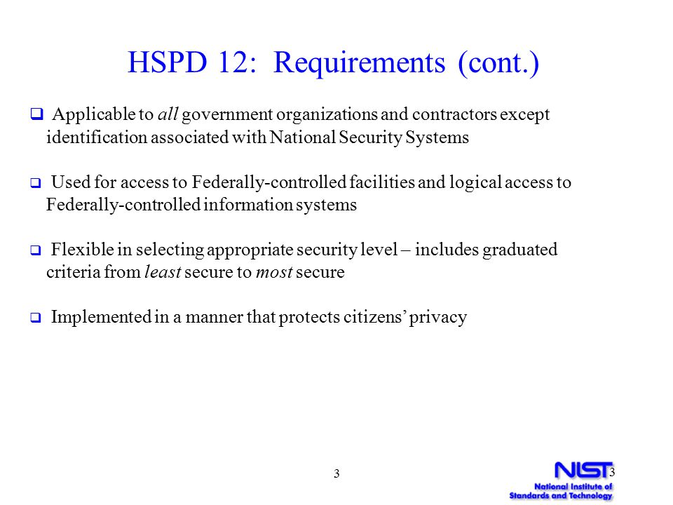 4 4 FIPS 201 REQUIREMENTS Phased-Implementation In Two Parts  Part 1 – Common Identification and Security Requirements  HSPD 12 Control Objectives  Identity Proofing, Registration and Issuance Requirements (revised from November Draft)  Effective October 2005  Part 2 - Common Interoperability Requirements  Detailed Technical Specifications  Most Elements (revised) of October Preliminary Draft  No set deadline for implementation in PIV standard  Migration Timeframe (i.e., Phase I to II)  Agency implementation plans to OMB before July 2005  OMB to develop schedule