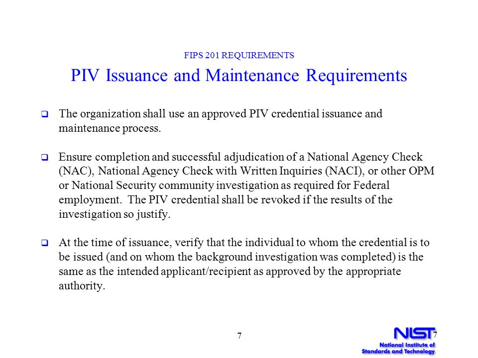 7 7 FIPS 201 REQUIREMENTS PIV Issuance and Maintenance Requirements  The organization shall use an approved PIV credential issuance and maintenance process.