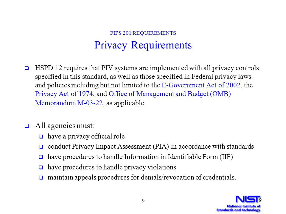 9 9 FIPS 201 REQUIREMENTS Privacy Requirements  HSPD 12 requires that PIV systems are implemented with all privacy controls specified in this standard, as well as those specified in Federal privacy laws and policies including but not limited to the E-Government Act of 2002, the Privacy Act of 1974, and Office of Management and Budget (OMB) Memorandum M-03-22, as applicable.