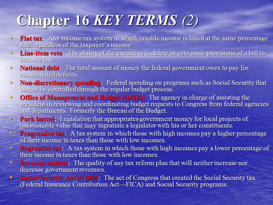 Chapter 16 KEY TERMS (2) Flat tax: Any income tax system in which taxable income is taxed at the same percentage rate, regardless of the taxpayer's in