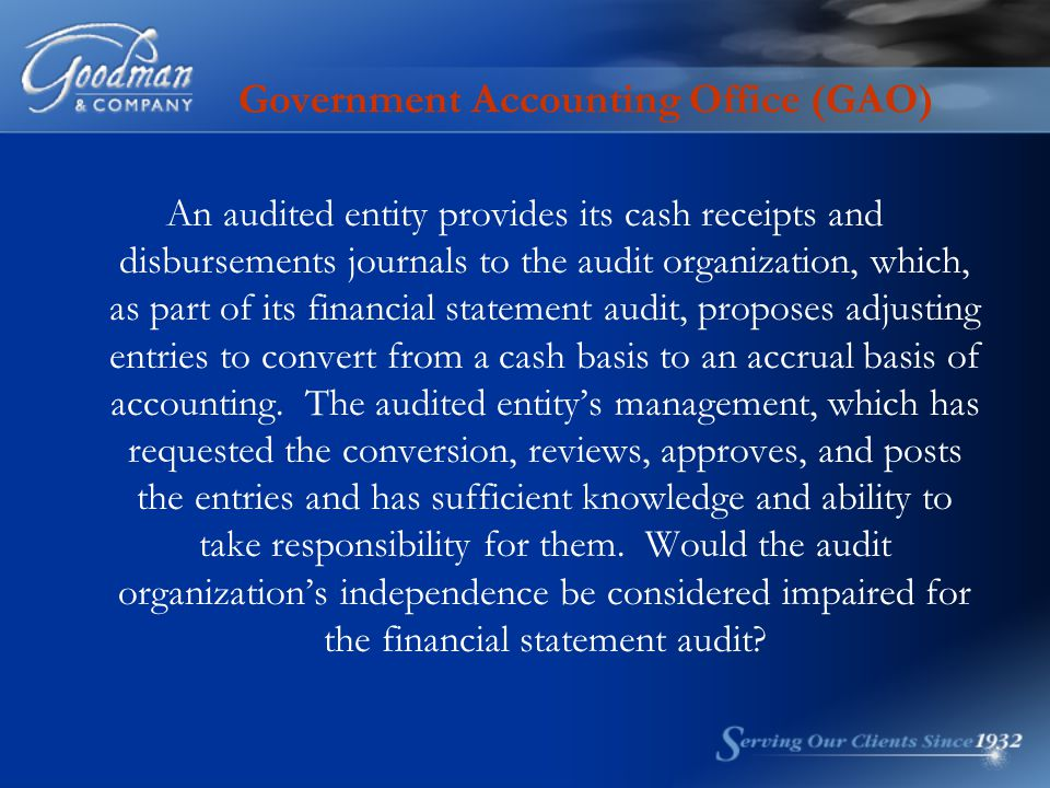 Government Accounting Office (GAO) An audited entity provides its cash receipts and disbursements journals to the audit organization, which, as part of its financial statement audit, proposes adjusting entries to convert from a cash basis to an accrual basis of accounting.