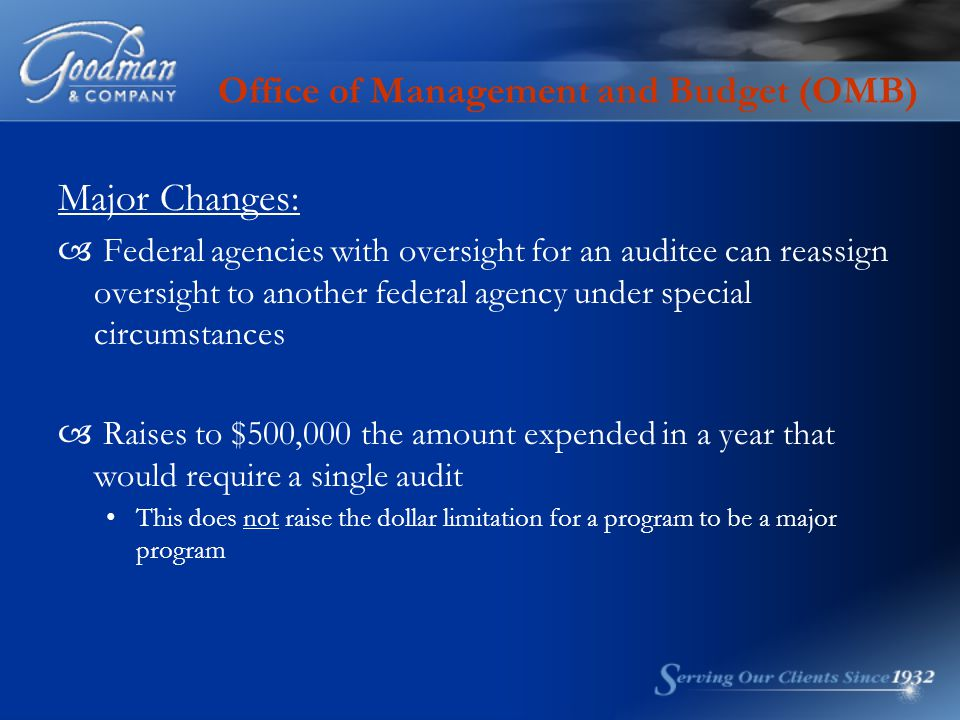 Office of Management and Budget (OMB) Major Changes:  Federal agencies with oversight for an auditee can reassign oversight to another federal agency under special circumstances  Raises to $500,000 the amount expended in a year that would require a single audit This does not raise the dollar limitation for a program to be a major program