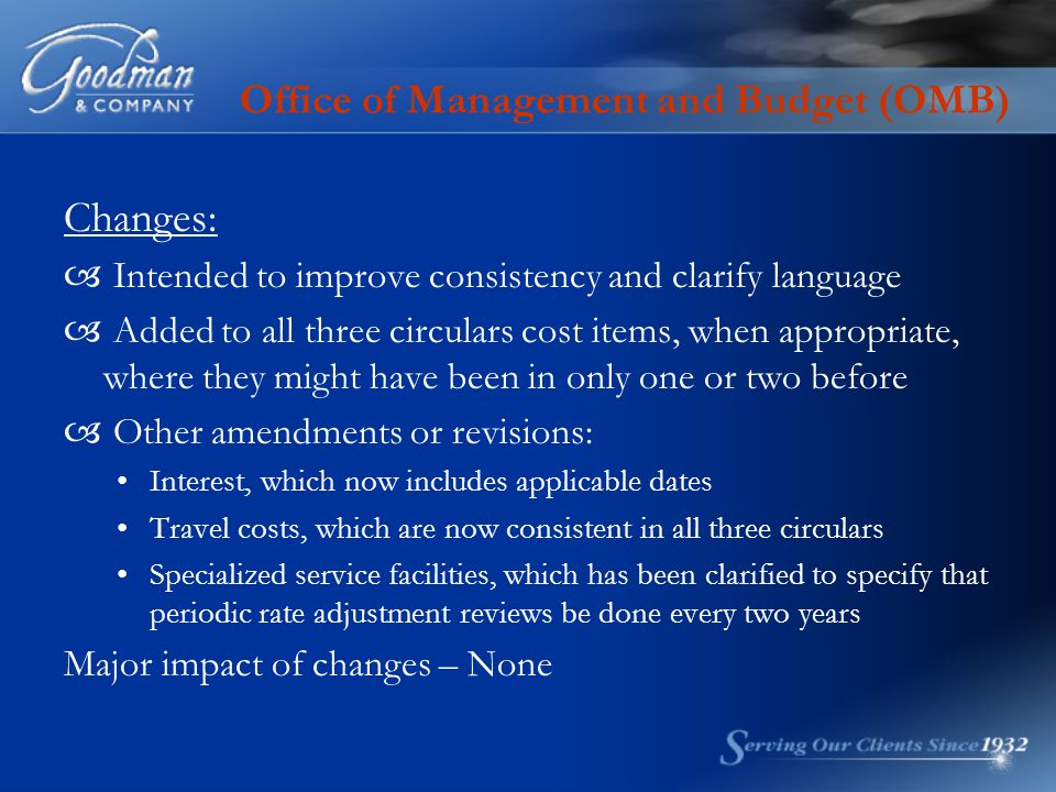 Office of Management and Budget (OMB) Changes:  Intended to improve consistency and clarify language  Added to all three circulars cost items, when appropriate, where they might have been in only one or two before  Other amendments or revisions: Interest, which now includes applicable dates Travel costs, which are now consistent in all three circulars Specialized service facilities, which has been clarified to specify that periodic rate adjustment reviews be done every two years Major impact of changes – None
