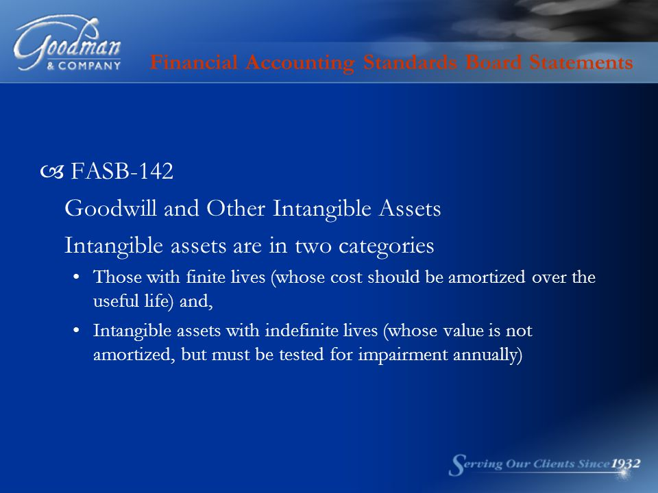 Financial Accounting Standards Board Statements  FASB-142 Goodwill and Other Intangible Assets Intangible assets are in two categories Those with finite lives (whose cost should be amortized over the useful life) and, Intangible assets with indefinite lives (whose value is not amortized, but must be tested for impairment annually)