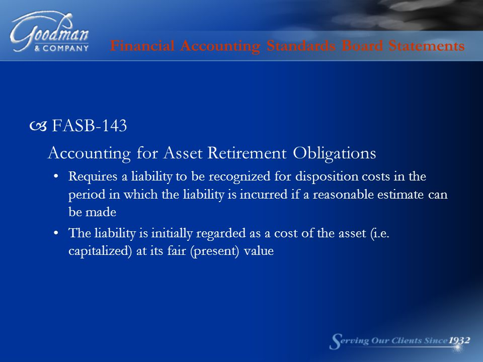 Financial Accounting Standards Board Statements  FASB-143 Accounting for Asset Retirement Obligations Requires a liability to be recognized for dispo