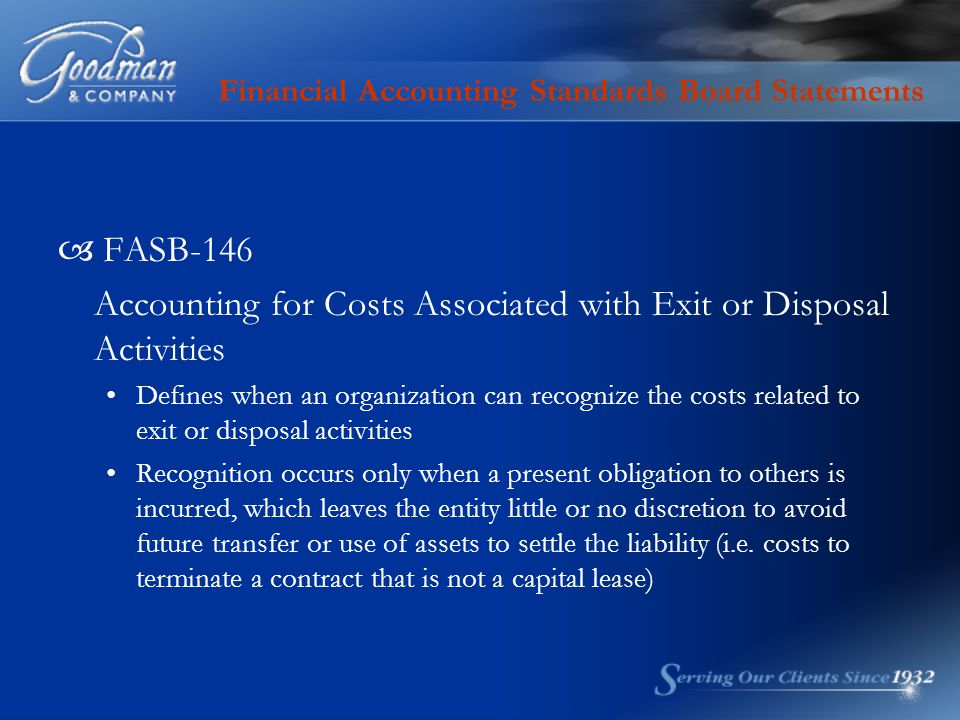 Financial Accounting Standards Board Statements  FASB-146 Accounting for Costs Associated with Exit or Disposal Activities Defines when an organization can recognize the costs related to exit or disposal activities Recognition occurs only when a present obligation to others is incurred, which leaves the entity little or no discretion to avoid future transfer or use of assets to settle the liability (i.e.