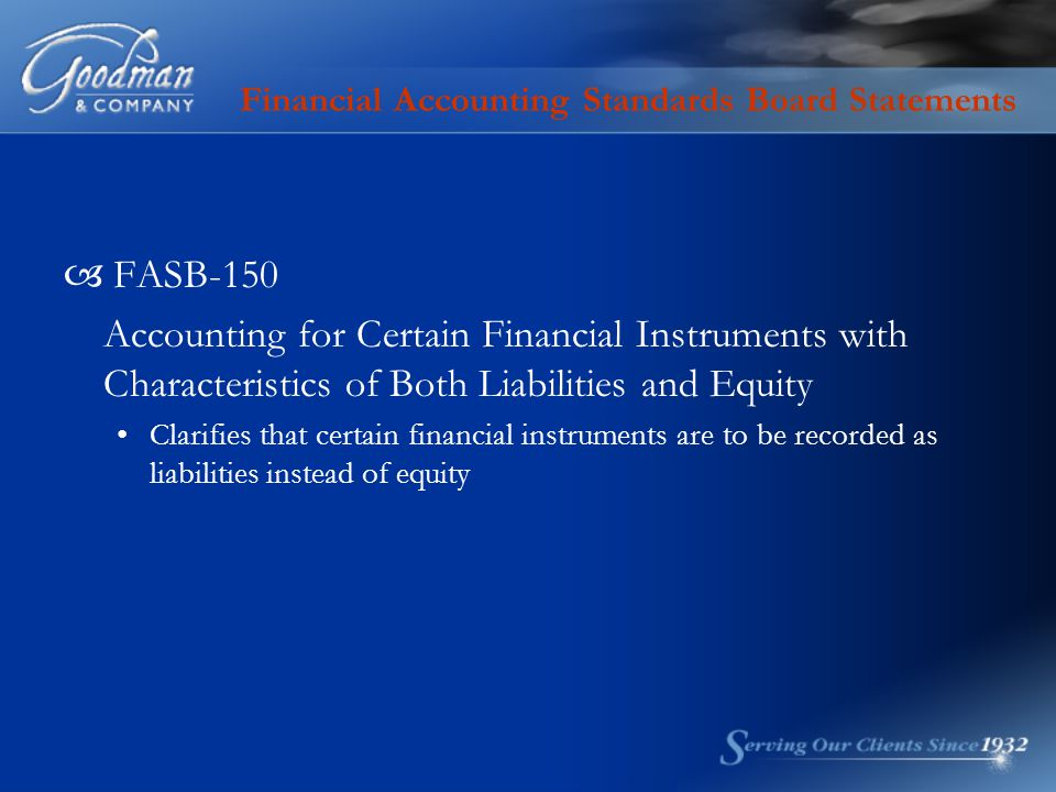 Financial Accounting Standards Board Statements  FASB-150 Accounting for Certain Financial Instruments with Characteristics of Both Liabilities and Equity Clarifies that certain financial instruments are to be recorded as liabilities instead of equity