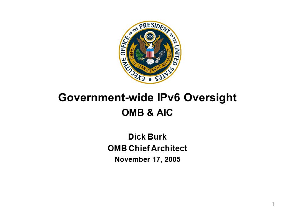 1 Government-wide IPv6 Oversight OMB & AIC Dick Burk OMB Chief Architect November 17, 2005