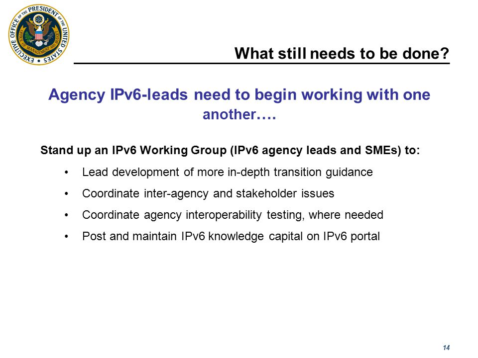 14 What still needs to be done? [ Please read the notes section for more detail ] Stand up an IPv6 Working Group (IPv6 agency leads and SMEs) to: Lead