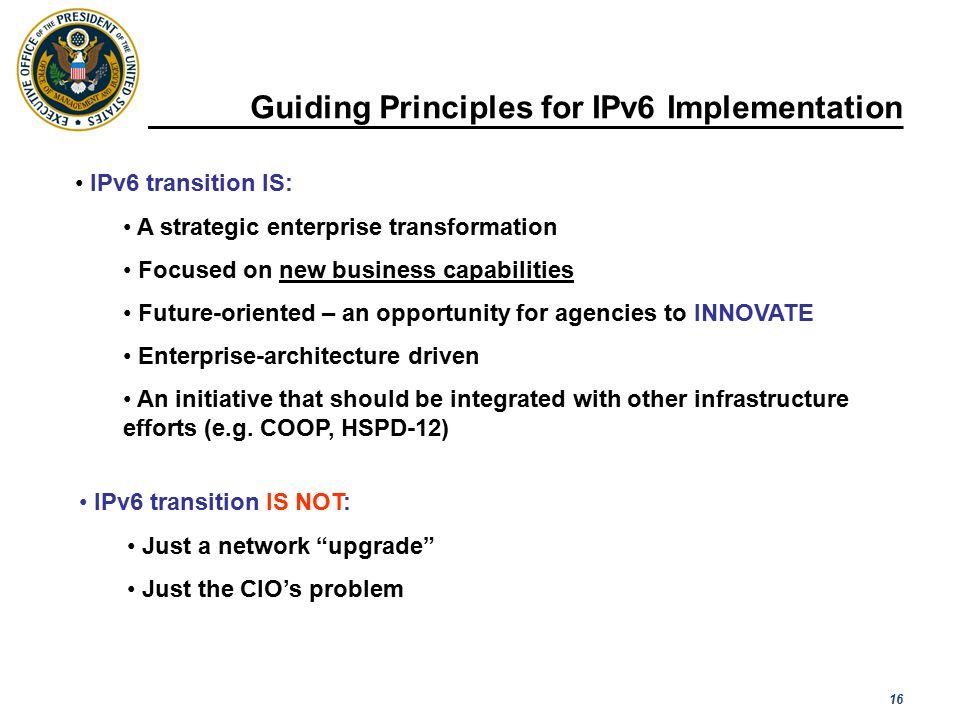 16 Guiding Principles for IPv6 Implementation [ Please read the notes section for more detail ] IPv6 transition IS: A strategic enterprise transformation Focused on new business capabilities Future-oriented – an opportunity for agencies to INNOVATE Enterprise-architecture driven An initiative that should be integrated with other infrastructure efforts (e.g.