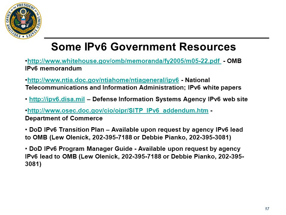 17 Some IPv6 Government Resources http://www.whitehouse.gov/omb/memoranda/fy2005/m05-22.pdf - OMB IPv6 memorandumhttp://www.whitehouse.gov/omb/memoranda/fy2005/m05-22.pdf http://www.ntia.doc.gov/ntiahome/ntiageneral/ipv6 - National Telecommunications and Information Administration; IPv6 white papershttp://www.ntia.doc.gov/ntiahome/ntiageneral/ipv6 http://ipv6.disa.mil – Defense Information Systems Agency IPv6 web sitehttp://ipv6.disa.mil http://www.osec.doc.gov/cio/oipr/SITP_IPv6_addendum.htm - Department of Commercehttp://www.osec.doc.gov/cio/oipr/SITP_IPv6_addendum.htm DoD IPv6 Transition Plan – Available upon request by agency IPv6 lead to OMB (Lew Olenick, 202-395-7188 or Debbie Pianko, 202-395-3081) DoD IPv6 Program Manager Guide - Available upon request by agency IPv6 lead to OMB (Lew Olenick, 202-395-7188 or Debbie Pianko, 202-395- 3081)