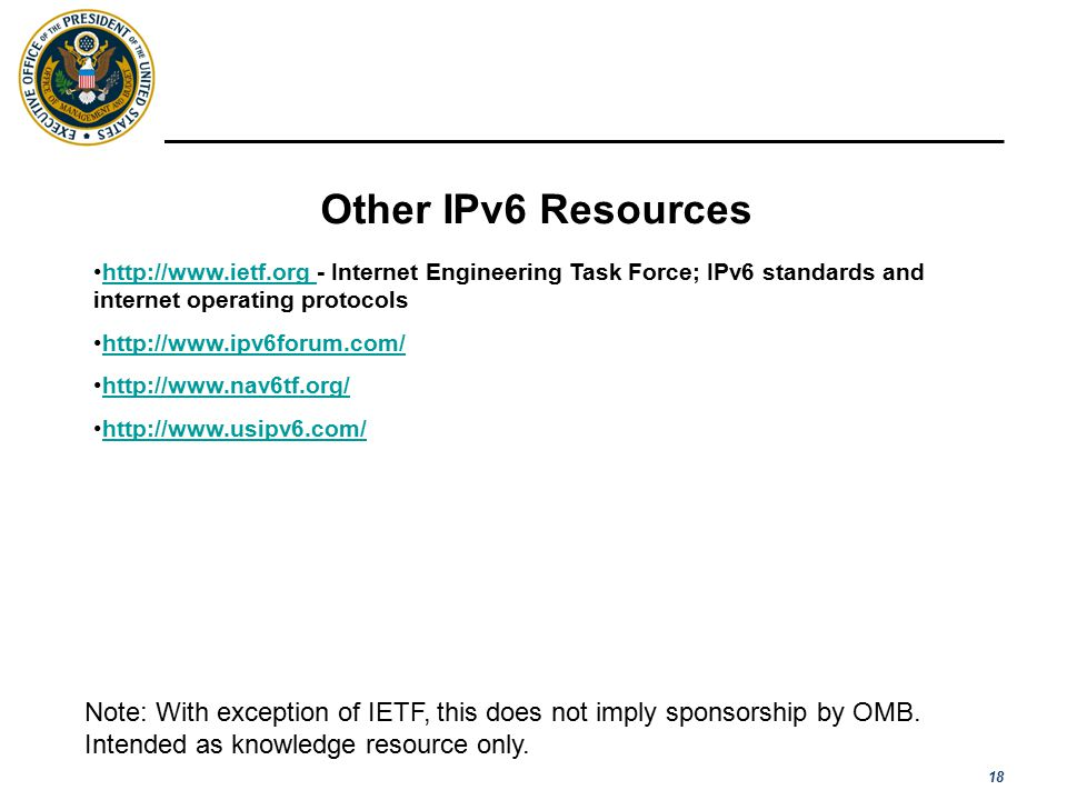 18 Other IPv6 Resources http://www.ietf.org - Internet Engineering Task Force; IPv6 standards and internet operating protocolshttp://www.ietf.org http://www.ipv6forum.com/ http://www.nav6tf.org/ http://www.usipv6.com/ Note: With exception of IETF, this does not imply sponsorship by OMB.