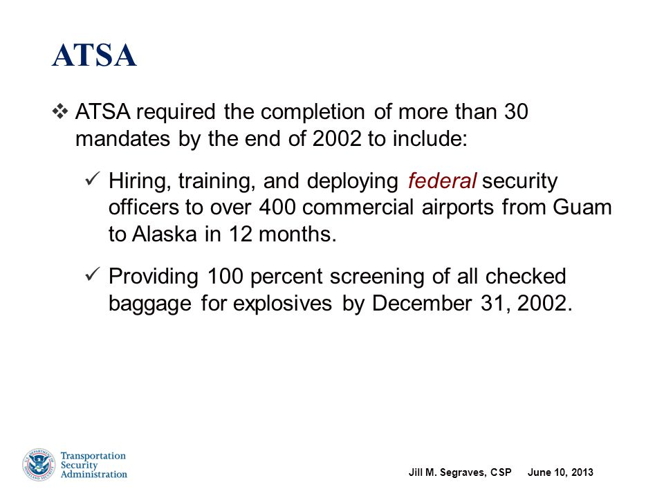 Jill M. Segraves, CSP June 10, 2013 4  ATSA required the completion of more than 30 mandates by the end of 2002 to include: Hiring, training, and dep